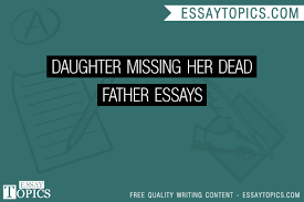 daughter missing her dead father essays topics titles  daughter missing her dead father essays