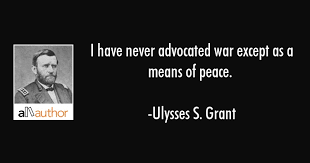 Ulysses S Grant Quotes Inspiration I Have Never Advocated War Except As A Means Quote