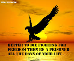 Fight For Your Life Quotes Better to die fighting for freedom then be a prisoner all the days 85
