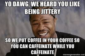 Yo Dawg, we heard you like being jittery so we put coffee in your ... via Relatably.com