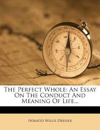 Essay On The Meaning Of Life The Perfect Whole An Essay On The Conduct And Meaning Of Life By