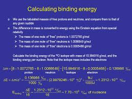 13 calculating binding energy we use the tabulated m of free protons and neutrons and compare them to that of any given nuclide the difference in