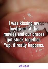 I Was Kissing My Boyfriend At The Movies And Our Braces Got Stuck Best Braces Quotes