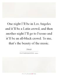 Latin Beauty Quotes Best of One Night I'll Be In Los Angeles And It'll Be A Latin Crowd And