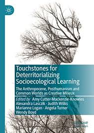 Touchstones for Deterritorializing Socioecological Learning: The  Anthropocene, Posthumanism and Common Worlds as Creative Milieux 1st ed.  2020, Amy Cutter-Mackenzie-Knowles, Alexandra Lasczik, Judith Wilks,  Marianne Logan, Angela Turner, Wendy Boyd ...