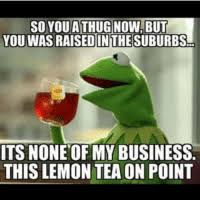 kermit meme none of my business cheating.  Kermit Kermit The Frog Business And Tea SO YOU ATHUGNOW BUT WAS RAISED  INITHESUBURBS ITS NONE OF MY BUSINESS THIS LEMON TEA ON POINT On Meme None Of My Business Cheating T