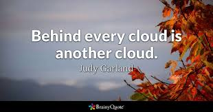 Cloud Quotes Judy Garland Behind Every Cloud Is Another Cloud