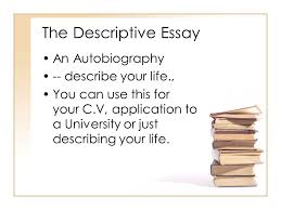 Describe Your Essay The Descriptive Essay An Autobiography Describe Your Life Ppt