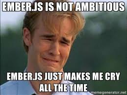 EMBER.JS IS NOT AMBITIOUS EMBER.JS JUST MAKES ME CRY ALL THE TIME ... via Relatably.com