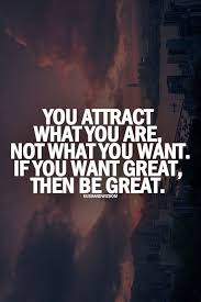 Be Great Quotes Magnificent You Attract What You Are Not What You Want If You Want Great Then