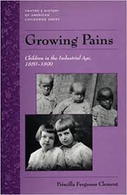 Growing Pains: Children in the Industrial Age, 1850-1890 (Twayne's History  of American Childhood Series) by Priscilla Ferguson Clement: Amazon.com:  Books