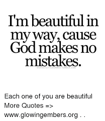 What Makes Me Beautiful Quotes Best of Imbeautiful In My Way Cause God Makes No Mistakes SRCKESTLITTLEGAMES