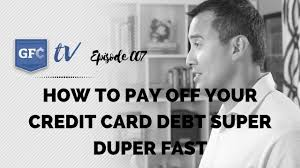 how to pay off credit cards fast gfc tv ep 007 how to pay off your credit card debt super