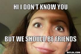 over-friendly-friend-meme-generator-hi-i-don-t-know-you-but-we-should-be-friends-4afba6.jpg via Relatably.com