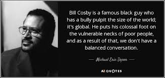 Famous Black Quotes Enchanting Michael Eric Dyson Quote Bill Cosby Is A Famous Black Guy Who Has A