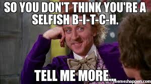 so you don't think you're a selfish b-i-t-c-h. tell me more ... via Relatably.com