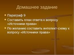 Урок обществознания права Источники права  слайда 20 Домашнее задание Параграф 9 Составить план ответа к вопросу Источники права