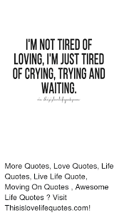 T'M NOT TIRED OF LOVING TM JUST TIRED OF CRYINGTRYING AND WAITING Simple Love Crying Quotes Pic