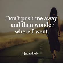 Wonder Book Quotes Inspiration Don't Push Me Away And Then Wonder Where I Went Quotes Gate