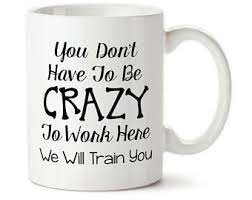 office mugs funny. Perfect Funny Coffee Mug You Donu0027t Have To Be Crazy Work Here We Intended Office Mugs Funny I