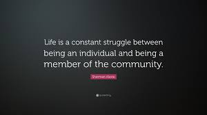 Sherman Alexie Quote Life Is A Constant Struggle Between Being An