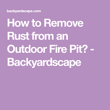 How To Remove Rust From An Outdoor Fire Pit Backyardscape How To Remove Rust Fire Pit Outdoor Fire Pit