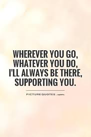 Quotes About Support Fascinating Wherever You Go Whatever You Do I'll Always Be There Picture