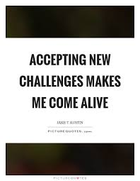 Challenge Quotes Gorgeous Accepting New Challenges Makes Me Come Alive Picture Quotes
