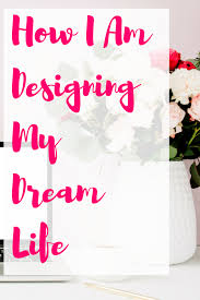 How To Design Your Dream Life How I Am Designing My Dream Life Life Is An Adventure