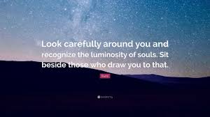 Rumi Quote Look Carefully Around You And Recognize The Luminosity