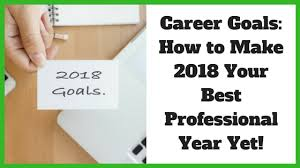 what are your professional goals career goals how to make 2018 your best professional year yet