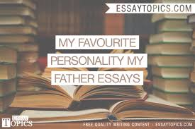 my favourite personality my father essays topics titles  my favourite personality my father essays