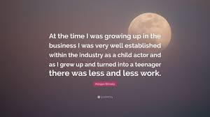 Morgan Brittany Quote At The Time I Was Growing Up In The Business