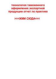 tehnologiya tamozhennogo oformleniya eksportnoy produkcii otchet  технология таможенного оформления экспортной продукции отчет по практике >>>ЖМИ СЮДА<<< технология таможенного оформления экспортной продукции отчет по