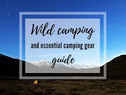 Wild Camping tips and Essential Camping Gear - First-timers guide ...