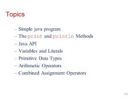java fundamentals part topics simple java program the print and  2 2 2 topics simple java program the print and println methods java api variables and literals primitive data types arithmetic operators combined