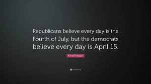 Ronald Reagan Quote Republicans Believe Every Day Is The Fourth Of