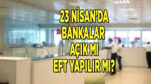 Yarın bankalar açık mı? 23 Nisan eft yapılabiliyor mu?