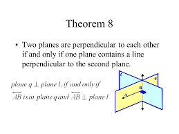 5 theorem 8 two planes are perpendicular to each other if and only if one plane contains a line perpendicular to the second plane