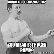 Automatic transmission? you mean estrogen pump? - overly manly man ... via Relatably.com