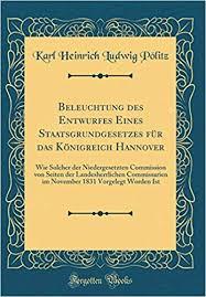 Beleuchtung Des Entwurfes Eines Staatsgrundgesetzes Für Das Königreich  Hannover: Wie Solcher Der Niedergesetzten Commission Von Seiten Der .