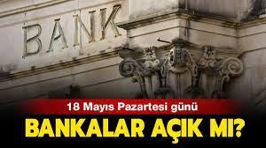 18 Mayıs'ta bankalar çalışıyor mu?