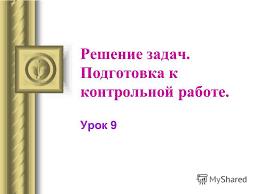 Презентация на тему Решение задач Подготовка к контрольной  Подготовка к контрольной работе Урок 9