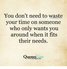 Quotes About Time Magnificent You Don't Need To Waste Your Time On Someone Who Only Wants You