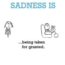 Sadness Is Being Taken For Granted Funny Happy Amazing Taken For Granted Meme