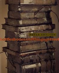 Peter Shelton: Bottles Bones and Things Get Wet   Peter SHELTON, Carol S.,  ELIEL   1st Edition
