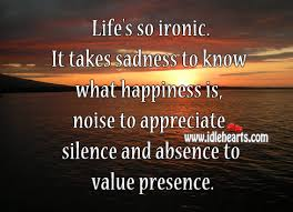 Value Of Life Quotes Life's so ironic It takes sadness to know what happiness is noise 12