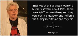 In the pink and black #6 zine issue, the publishers included the following description of the vandalism left at one of the michigan womyn's music festival 2010 kitchens: Pauline Oliveros Quote That Was At The Michigan Womyn S Music Festival In About