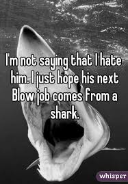 m not saying that i hate him i just hope his next blow job comes from i just hope his next blow job comes from a shark