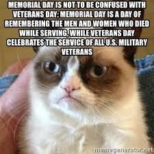 Memorial Day is not to be confused with Veterans Day; Memorial Day is a day  of remembering the men and women who died while serving, while Veterans Day  celebrates the service of